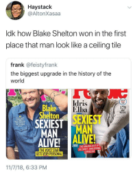 A hell of a glo up: Haystack  @AltonXasaa  ldk how Blake Shelton won in the first  place that man look like a ceiling tile  frank @feistyfrank  the biggest upgrade in the history of the  world  Idris  Elba  PECIAL  Blake  Shelton  179  LOVE  couldn't be  more different,  not  everw  better  MAN MAN  2018  THE AMAZING RISE OF  THE SWEET, SMOLDERING  SUPERSTAR  GETS VERY PERSONAL  11/7/18, 6:33 PM A hell of a glo up