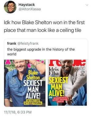 Dank, Glo Up, and Idris Elba: Haystack  @AltonXasaa  ldk how Blake Shelton won in the first  place that man look like a ceiling tile  frank @feistyfrank  the biggest upgrade in the history of the  world  Idris  Elba  PECIAL  Blake  Shelton  179  LOVE  couldn't be  more different,  not  everw  better  MAN MAN  2018  THE AMAZING RISE OF  THE SWEET, SMOLDERING  SUPERSTAR  GETS VERY PERSONAL  11/7/18, 6:33 PM danktoday:  A hell of a glo up by ajd011394 MORE MEMES  Ryan Reynolds 🤷‍♂️