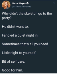 Party, Good, and Quiet: Hazel Hayes *  @TheHazelHayes  Why didn't the skeleton go to the  party?  He didn't want to  Fancied a quiet night in  Sometimes that's all you need  Little night to yourself  Bit of self care  Good for him