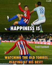 Memes, 🤖, and Torres: HAZR  $500  HAPPINESS IS  Troll Football  WATCHING THE OLD TORRES  PLAYING AT HIS BEST! Torres 😍🙌 🔻LINK IN OUR BIO! ⚽️