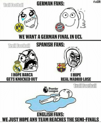 True Story .. 😂😂: HAZR  GERMAN FANS:  Troll Football  09  WEWANTAGERMAN FINAL INUCL  Troll Foothall  SPANISH FANS:  I HOPE BARCA  I HOPE  GETS KNOCKED OUT  REAL MADRID LOSE  Football  Premier  League  ENGLISH FANS:  WEJUSTHOPE ANU TEAMREACHES THE SEMI FINALS True Story .. 😂😂