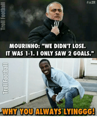 """Jose, Why You Always lying? 😂: HAZR  MOURINHO: """"WE DIDNT LOSE.  IT WAS 1-1. I ONLY SAW 2 GOALS.""""  WHY YOUALWAYS LYINGGGI Jose, Why You Always lying? 😂"""