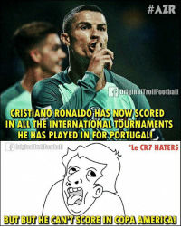 America, Cristiano Ronaldo, and Memes: HAZR  originaiTrollFootball  CRISTIANO RONALDO HAS NOWSCORED  INALLTHE INTERNATIONALTOURNAMENTS  HE HAS PLAYED IN FOR PORTUGALL  *Le CRT HATERS  BUT BUTHE GANTSGORE IN COPA AMERICA! CR7 Haters! 😎