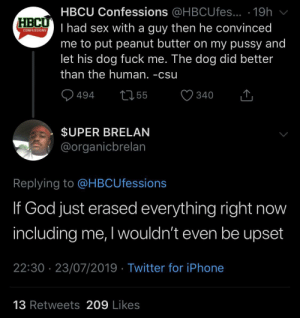 God, Iphone, and Pussy: HBCU Confessions @HBCUfes... .19h  FRC had sex with a guy then he convinced  CONFESSIONS  me to put peanut butter on my pussy and  let his dog fuck me. The dog did better  than the human. -csu  255  494  340  $UPER BRELAN  @organicbrelan  Replying to @HBCUfessions  If God just erased everything right now  including me, I wouldn't even be upset  22:30 23/07/2019 Twitter for iPhone  13 Retweets 209 Likes It's about time