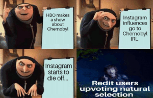 Redit  Instagram by rebel951357 MORE MEMES: HBO makes  a show  about  Chernobyl  Instagram  influences  go to  Chernobyl  IRL  Instagram  starts to  die off...  Redit users  upvoting natural  selection  u Redit  Instagram by rebel951357 MORE MEMES