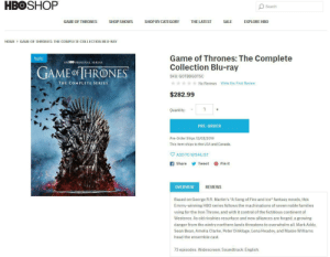 """Amelia Clarke- Good god HBO! (product description): HBOSHOP  Search  SHOP BY CATEGORY  GAME OF THRONES  SHOP SHOWS  THE LATEST  SALE  EXPLORE HBO  GAME OF THRONES: THE COMPLETE COLLECTION BLU-RAY  HOME  Game of Thrones: The Complete  Collection Blu-ray  AN HBO ORIGINAL SERIES  GAME oF IHRONES  SKU: GOTBDGOTSC  THE COMPLETE SERIES  No Reviews Write the First Review  $282.99  Quantity:  PRE-ORDER  Pre-Order Ships 12/03/2019  This item ships to the USA and Canada.  ADD TO WISHLIST  f Share  Pin it  Tweet  REVIEWS  OVERVIEW  Based on George R.R. Martin's """"A Song of Fire and Ice"""" fantasy novels, this  Emmy-winning HBO series follows the machinations of seven noble families  vying for the Iron Throne, and with it control of the fictitious continent of  Westeros. As old rivalries resurface and new alliances are forged, a growing  danger from the wintry northern lands threatens to overwhelm all. Mark Addy,  Sean Bean, Amelia Clarke, Peter Dinklage, Lena Headey, and Maisie Williams  head the ensemble cast.  73 episodes. Widescreen; Soundtrack: English. Amelia Clarke- Good god HBO! (product description)"""
