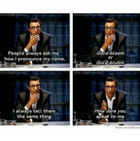 Jeff Goldblum ladies and gents RP @chapheau: hcltosugar tumble  People always ask me  how I pronounce my name,  hellosugar tumblr  I always tell them  the same thing  ohhellosugar tumble  Gold-bloom  Or  Gold-bluhm.  ohheltosugar tumblr  How dare you  speak to me.  WeKnowMeme Jeff Goldblum ladies and gents RP @chapheau