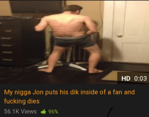 This sub in a nutshell: HD 0:03  My nigga Jon puts his dik inside of a fan and  fucking dies  56.1 K Views  96% This sub in a nutshell