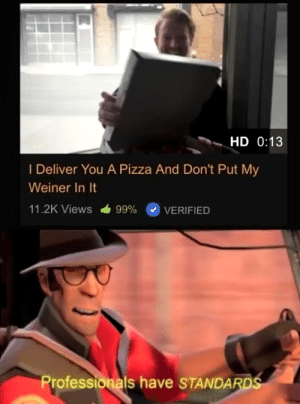 Very high standards: HD 0:13  I Deliver You A Pizza And Don't Put My  Weiner In It  11.2K Views  99% O VERIFIED  Professionals have STANDA Very high standards