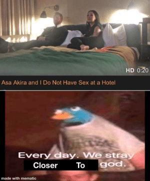 The Holy Video: HD 0:20  Asa Akira and I Do Not Have Sex at a Hotel  Every day. We stray  god.  Closer  To  made with mematic The Holy Video