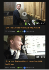 Dude, Memes, and Sex: HD 0:37  I Do The Dishes Without Being Asked  58.3K Views á99%@ VERIFIED  HD 0:24  I Ride in a Taxi and Don't Have Sex With  the Driver  53.SK Views -98% @ VERIFIED This dude pornhubs via /r/memes http://bit.ly/2G236RA
