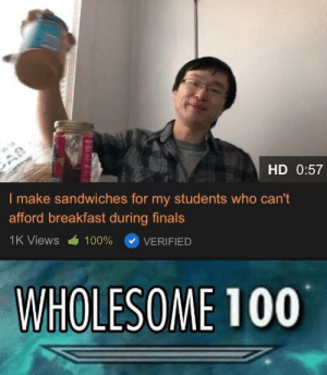 Finals, Breakfast, and Http: HD 0:57  I make sandwiches for my students who can't  afford breakfast during finals  1K Views  100%  VERIFIED  WHOLESOME 100 Poor students can't afford breakfast so he makes it for them via /r/wholesomememes http://bit.ly/2JBXiju