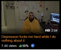 Depression: HD 2:04  Depression fucks me hard while I do  nothing about it  7.4K views  #9896