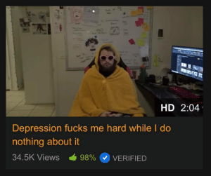 Do Nothing: HD 2:04  Depression fucks me hard while I do  nothing about it  34.5K Views  98%  VERIFIED