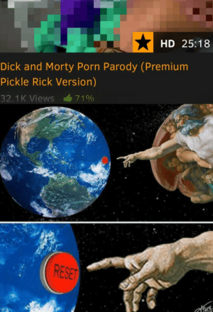 Memes, Pornhub, and Too Much: HD 25:18  Dick and Morty Porn Parody (Premium  Pickle Rick Version)  32.1 K Views 7100  CSE layschips82-fivedaysuntilcamp: 30-minute-memes:   30-minute-memes: no one asked for this Link to the free non pickle Rick version https://www.pornhub.com/view_video.php?viewkey=ph59de7ee03de7f I assure you it's just as cursed as you think   I accidentally clicked the link ive seen too much  Press F to pay respects