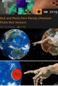 God, Dick, and Porn: HD 25:18  Dick and Morty Porn Parody (Premiunm  Pickle Rick Version)  32.1K Views 7196 <p>God didn't create us for this</p>