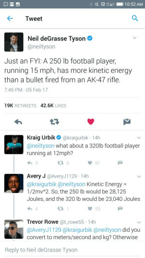 Black science man: HD 4i10:52 AM  Tweet  Neil deGrasse Tyson  @heiltyson  Just an FYI: A 250 lb football player,  running 15 mph, has more kinetic energy  than a bullet fired from an AK-47 rifle  7:45 PM 05 Feb 17  19K RETWEETS 42.6K LIKES  Kraig Urbik@kraigurbik 14h  @neiltyson what about a 3201b Tootball player  running at 12mph?  81  Avery J @AveryJ1129 14h  akraiqurbik (aneiltyson Kinetic Energy-  1/2mvA2. So, the 250 lb would be 28,125  Joules, and the 320 lb would be 23,040 Joules  わ4  53  Trevor Rowe @t rowe55 14h  @AveryJ1129 (@kraigurbik @neiltyson did you  convert to meters/second and kg? Otherwise  Reply to Neil deGrasse Tyson Black science man