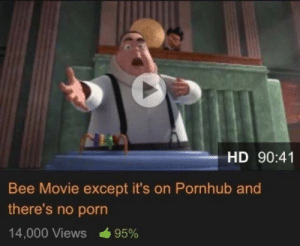 Bee Movie: HD 90:41  Bee Movie except it's on Pornhub and  there's no porn  14,000 Views  95%