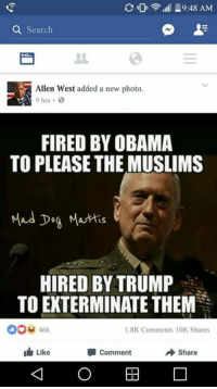 HD ill 19:48 AM  a Search  Allen West added a new photo.  9 hrs  FIRED BY OBAMA  TO PLEASE THE MUSLIMS  Mad Dog Matis  HIRED BY TRUMP  TO EXTERMINATE THEM  46k  1.8K Comments 10K Shares  I Like  comment  Share Alan West invited to Trump Tower after anti Muslim meme because reasons.  http://www.nydailynews.com/news/national/king-allen-west-asked-back-trump-tower-anti-muslim-meme-article-1.2908044