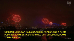 Australia, Fireworks, and Boom: HD  SKRRRAHH, PAP, PAP, KA-KA-KA, SKIDIKI-PAP-PAP, AND A PU-PU-  PUDRRRR-BOOM, SKYA, DU-DU-KU-KU-DUN-DUN, POOM, POOM,  YOU DUN KNOW  So Australias national TV coverage of Sydneys NYE fireworks had subtitles