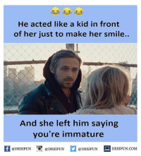 Memes, 🤖, and Immature: He acted like a kid in front  of her just to make her smile..  And she left him saying  you're immature  f @DESIFUN  @DESIFUN  @DESIFUN  DESIFUN COM Twitter: BLB247 Snapchat : BELIKEBRO.COM belikebro sarcasm Follow @be.like.bro