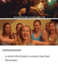 Ironic, Humble, and Act: He acts so humble, but he scored a 174.  179!!  mishawinsexster:  In which Elle Woods is smarter than Sam  Winchester. i love that they are watching supernatural and have the thought 'wait what did elle woods get ??'