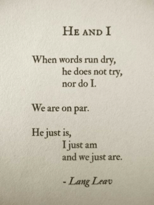 Run, Words, and Par: HE AND I  When words run dry  he does not try  nor do I  We are on par  He just is  I just am  and we just are.  - Lang Leav