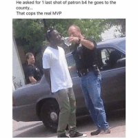 Patrone: He asked for 1 last shot of patron b4 he goes to the  county  That cops the real MVP
