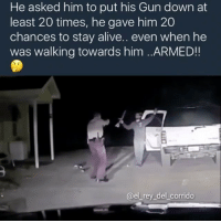Memes, Rey, and Stay Alive: He asked him to put his Gun down at  least 20 times, he gave him 20  chances to stay alive.. even when he  was walking towards him ..ARMED!  @el rey del corrido Great police work 😂😂👏👏👏👏 ♻️ @whypree_tv