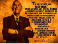 """Ron Paul: If this ongoing assault on free speech succeeds, then all of our liberties are endangered.: HE ATTEMPTS TO BAN  FAKE NEWS.""""  SMEAR ANTIWAR, ANTI FEDERAL RESERVE,  AND OTHER PRO-LIBERTY MOVEMENTS AS  RUSSIAN AGENTS AND STOP INDEPENDENT  ORGANIZATIONS FROM DISCUSSING A  POLITICIAN'S RECORD BEFORE AN  ELECTION ARE ALL PARTS OF  AN ONGOING WAR ON THE  FIRST AMENDMENT.  AMERICANS,  NO MATTER THEIR  POLITICAL PERSUASION,  HAVE A STAKE IN DEFEATING  THESE EFFORTS TO LIMIT  FREE SPEECH.""""  Ron Paul Ron Paul: If this ongoing assault on free speech succeeds, then all of our liberties are endangered."""