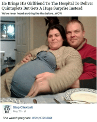 Memes, Deliverance, and 🤖: He Brings His Girlfriend To The Hospital To Deliver  Quintuplets But Gets A Huge Surprise Instead  We've never heard anything like this before.. WOW.  STOP  Stop Clickbait  CLICK  BAIT  May 26.  She wasn't pregnant  Oh shit homegirl just had some healthy lunch (@stop_clickbait)| For more @aranjevi