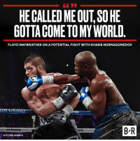 Floyd Mayweather, Mayweather, and Sports: HE CALLED MEOUT,SO HE  GOTTA COMETO MY WORLD  FLOYD MAYWEATHER ON A POTENTIAL FIGHT WITH KHABIB NURMAGOMEDOV  ronn  0  B R  Mexico  ICO  ico  H/T TMZ SPORTS Floyd already took down one UFC star...