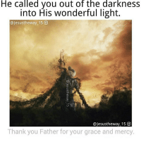 Thank you Lord! Follow @princeofpeace_: He called you out of the darknesS  into His wonderful light.  @Jesustheway 15 (O)  @Jesustheway 15 O  Thank you Father for your grace and mercy Thank you Lord! Follow @princeofpeace_