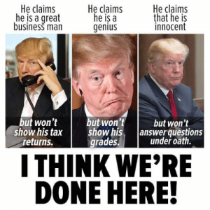 Business, Genius, and Answer: He claims  he is a great  business man  He claims  he is a  genius  He claims  that he is  innocent  but won't  show his tax  returns.  but won't  show his.  grades.  but won't  /answer questions  under oath.  I THINK WE'RE  DONE HERE!