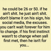 Memes, Instinctive, and 🤖: he could be 26 or 50. if he  ain't shit. he just aint shit  don't blame it on his sign, his  social media, the excuses.  you can't wait forever for him  to change. if his first instinct  wasnt to change when yall  first met, then he isn't for  you.