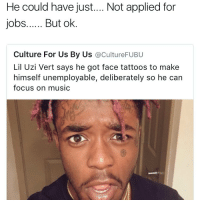 I can slyly recognise the focus but damn 😂😂😂😂 Dedication AmericanCrackheadCulture Unemployable 😩: He could have just.... Not applied for  jobs...... But ok  Culture For Us By Us  acultureFUBU  Lil Uzi Vert says he got face tattoos to make  himself unemployable, deliberately so he can  focus on music I can slyly recognise the focus but damn 😂😂😂😂 Dedication AmericanCrackheadCulture Unemployable 😩
