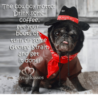 Drinking, Memes, and Boots: he Cowboy  mott  CO  Drink some  Coffee,  get your  boots O  turn on solu  George Strait  and  it done!  S and kisses Git r done!!! :P <3 <3 <3 #highfiveandfistpumpforeverrileysteven