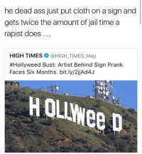 (Btw the rapist in question is Brock Turner): he dead ass just put cloth on a sign and  gets twice the amount of jail time a  rapist does  HIGH TIMES  @HIGH TIMES Mag  #Hollyweed Bust: Artist Behind Sign Prank  Faces Six Months. bit.ly/2jjAd4J (Btw the rapist in question is Brock Turner)