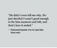 "Sex, Good, and Sad: ""He didn't even tell me why. He  just decided I wasn't good enough  to for him anymore and left, and  that's how it ended.""  -thelovewhisperer (via im-sad-lets-  have-sex)"