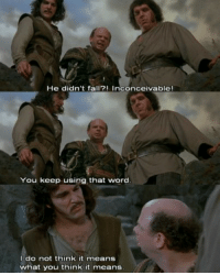 inconceivable: He didn't fall?! Inconceivable!  You keep using that word  I do not think it means  what you think it means