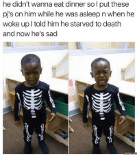 Bad, Dank, and Meme: he didn't wanna eat dinner so l put these  pj's on him while he was asleep n when he  woke up l told him he starved to death  and now he's sad  memes. CO Am I just as bad for laughing at this?