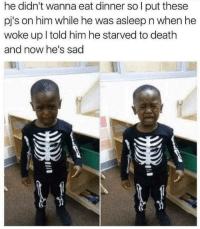 Meirl: he didn't wanna eat dinner sol put these  pj's on him while he was asleep n when he  woke up l told him he starved to death  and now he's sad Meirl