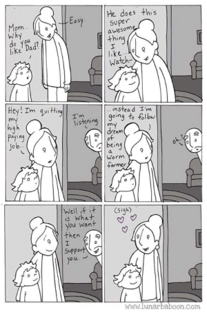 Find someone who lets you be a worm farmer: He does this  Easy superne  om  Why  awesom  thing  lake Dad  o you  Watch  instea d I'm  isteioing to foll  dream  payiny  Jo b  being  Worm  armer  is What  you want | | V  then l  Support  www.lunarbaboon.com Find someone who lets you be a worm farmer