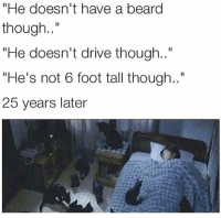 "Beard, Dude, and Memes: ""He doesn't have a beard  though..""  He doesn't drive though..""  He's not 6 foot tall though..""  25 years later You're doing great, sweetie... keep curving every dude you encounter."