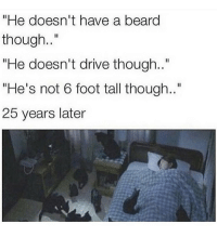 "Beard, Funny, and Drive: ""He doesn't have a beard  though..""  ""He doesn't drive though..""  ""He's not 6 foot tall though..""  25 years later Say RIP in the comments so my followers think I'm dead"