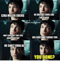 """Ezra """"Done With Your Shit"""" Miller. -Amethyst👑 TeamEzraMiller GiveHimAChanceYouStupidHaters Gawd HatersGetMeTriggered NobodyEverReadsTheCaptionsAnyways: HE DOESNT LOOK LIKE  EZRA MILLER SUCKS  THE FLASH  @justice league  memes  WHY COULDNT THEY USE  HIS COSTUME SUCKS TOO  GRANT GUSTIN?  HE CANT EVEN ACT  YOU DONE? Ezra """"Done With Your Shit"""" Miller. -Amethyst👑 TeamEzraMiller GiveHimAChanceYouStupidHaters Gawd HatersGetMeTriggered NobodyEverReadsTheCaptionsAnyways"""