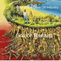 Gordon Ramsay, Olive Oil, and Oil Industry: he entire Olive Oil Industry  Gordon Ramsay Just a drizzle