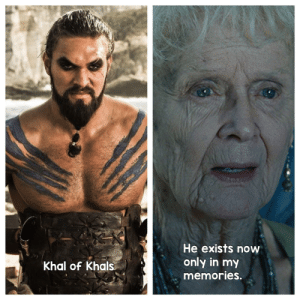 Dracarys: He exists now  only in my  Khal of Khals  memories. Dracarys