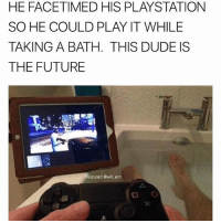 Dude, Future, and Memes: HE FACETIMED HIS PLAYSTATION  SO HE COULD PLAY IT WHILE  TAKING A BATH. THIS DUDE IS  THE FUTURE  Featured @will ent  (o 😂😂This guys in 2028