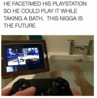 Future, Memes, and PlayStation: HE FACETIMED HIS PLAYSTATION  SO HE COULD PLAY IT WHILE  TAKING A BATH. THIS NIGGA IS  THE FUTURE